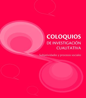 COLOQUIOS DE INVESTIGACIÓN CUALITATIVA. SUBJETIVIDADES Y PROCESOS SOCIALES